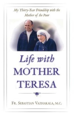 Life with Mother Teresa: My Thirty-Year Friendship with the Mother of the Poor  -     By: Father Sebastian Vazhakala M.C.