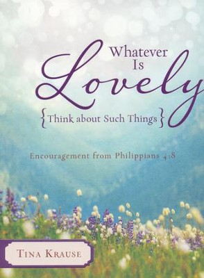 Whatever Is Lovely: Think about Such Things: Encouragement from Philippians 4:8  -     By: Tina Krause