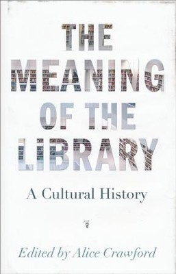 The Meaning of the Library: A Cultural History  -     By: Alice Crawford