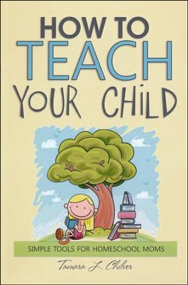 How to Teach Your Child: Simple Tools for Homeschool  Moms  -     By: Tamara L. Chilver