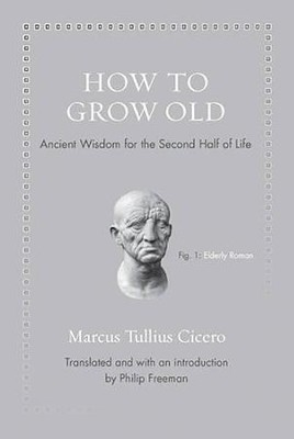 How to Grow Old: Ancient Wisdom for the Second Half of Life  -     By: Marcus Cicero, Philip Freeman
