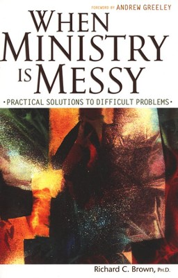 When Ministry Is Messy: Practical Solutions to Difficult Problems  -     By: Richard C. Brown Ph.D.