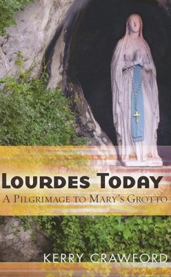 Lourdes Today: A Pilgrimage to Mary's Grotto  -     By: Kerry Crawford