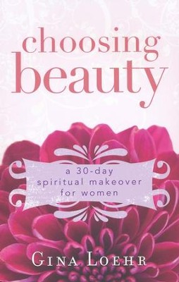 Choosing Beauty: A 30-Day Spiritual Makeover for Women  -     By: Gina Loehr