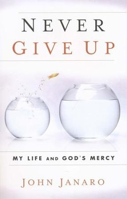 Never Give Up: My Life and God's Mercy  -     By: John Janaro