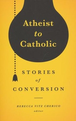 Atheist to Catholic: Stories of Conversion  -     By: Rebecca Cherico
