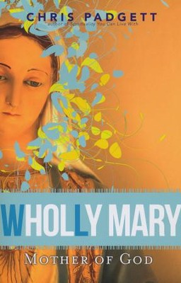 Wholly Mary: Mother of God  -     By: Chris Padgett