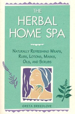 The Herbal Home Spa: Naturally Refreshing Wraps, Rubs, Lotions, Masks, Oils, and Scrubs  -     By: Greta Breedlove