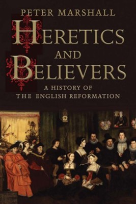Heretics and Believers: A History of the English Reformation [Hardcover]   -     By: Peter H. Marshall