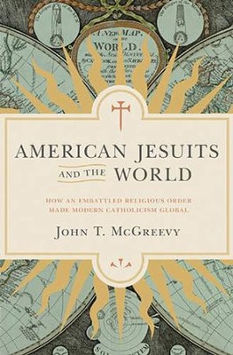 American Jesuits and the World: How an Embattled Religious Order Made Modern Catholicism Global  -     By: John McGreevy