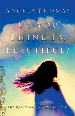 Do You Think I'm Beautiful?: The Question Every Woman Asks - eBook  -     By: Angela Thomas