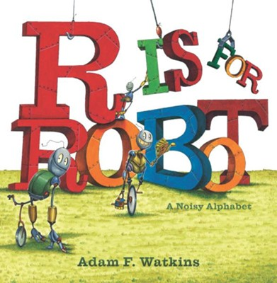 R Is for Robot: A Noisy Alphabet  -     By: Adam F. Watkins     Illustrated By: Adam F. Watkins