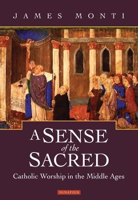 A Sense of the Sacred: Catholic Worship in the Middle Ages  -     By: James Monti