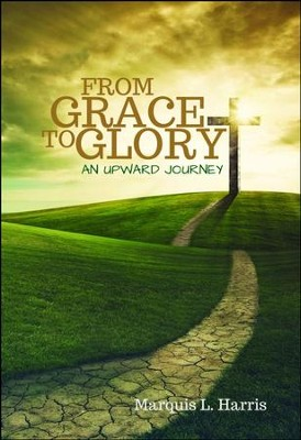 From Grace to Glory, an Upward Journey  -     By: Marquis L. Harris