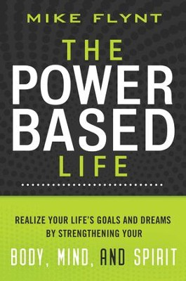 The Power-Based Life: Realize Your Life's Goals and Dreams by Strengthening Your Body, Mind, and Spirit - eBook  -     By: Mike Flynt