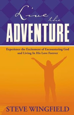 Live the Adventure: Experience the Excitement of Encountering God and Living in His Love Forever - eBook  -     By: Steve Wingfield