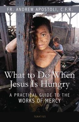What to Do When Jesus is Hungry: A Practical Guide to the Works of Mercy  -     By: Father Andrew Apostoli