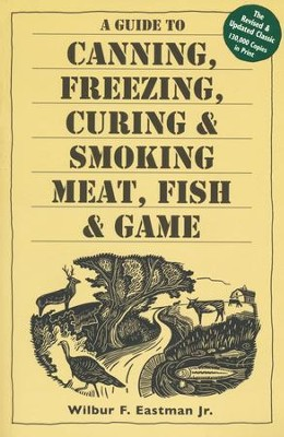 A Guide to Canning, Freezing, Curing, and Smoking Meat, Fish, and Game  -     By: Wilbur F. Eastman Jr.