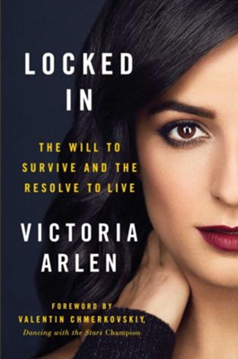 Locked In: The Will to Survive and the Resolve to Live  -     By: Victoria Arlen
