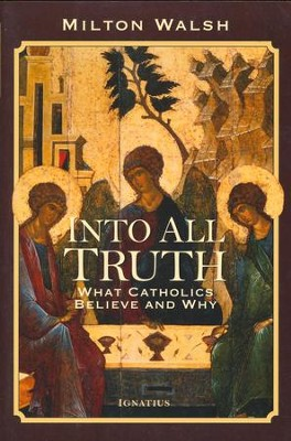 Into All Truth: What Catholics Believe and Why  -     By: Milton Walsh