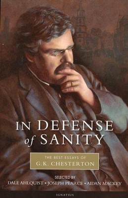 In Defense Of Sanity: The Best Essays Of G.K. Chesterton  -     Edited By: Dale Ahlquist, Joseph Pearce, Aidan Mackay     By: G.K. Chesterton