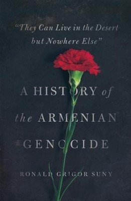 They Can Live in the Desert But Nowhere Else: A History of the Armenian Genocide  -     By: Ronald Grigor Suny