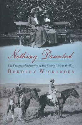 Nothing Daunted: The Unexpected Education of Two   Society Girls in the West  -     By: Dorothy Wickenden