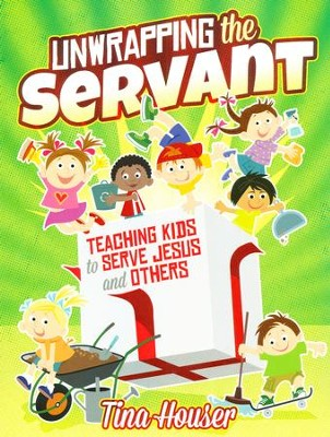Unwrapping the Servant: Teaching Kids to Serve Jesus and Others  -     By: Tina Houser