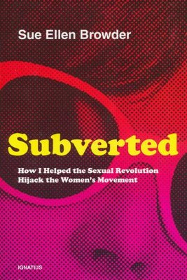 Subverted: How I Helped the Sexual Revolution Hijack the Women's Movement  -     By: Sue Ellen Browder