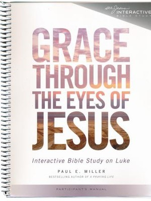 Grace Through the Eyes of Jesus: An Interactive Bible Study on Luke (Participant's Manual)  -     By: Paul E. Miller