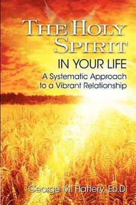 The Holy Spirit in Your Life: A Systematic Approach to a Vibrant Relationship  -     By: George M. Flattery