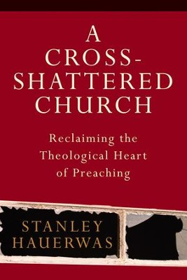 Cross-Shattered Church, A: Reclaiming the Theological Heart of Preaching - eBook  -     By: Stanley Hauerwas