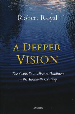 A Deeper Vision: The Catholic Intellectual Tradition in the Twentieth Century  -     By: Robert Royal