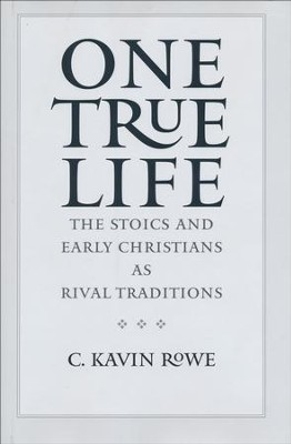 One True Life: The Stoics and Early Christians As Rival Traditions  -     By: C. Kavin Rowe