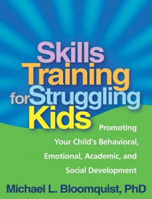 Skills Training for Struggling Kids: Promoting Your Child's Behavioral, Emotional, Academic, and Social Development  -     By: Michael L. Bloomquist
