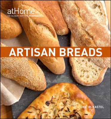 Artisan Breads at Home  -     By: Eric W. Kastel
