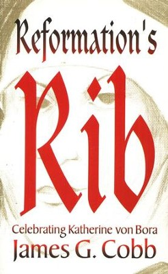Reformation's Rib: Remembering Katherine von Bora  -     By: James G. Cobb