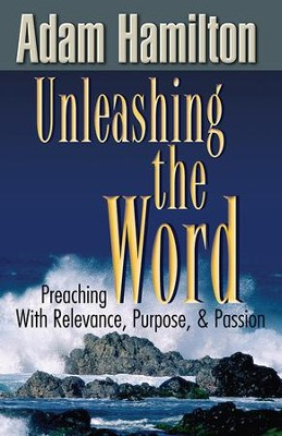 Unleashing the Word: Preaching With Relevance, Purpose, and Passion - eBook  -     By: Adam Hamilton