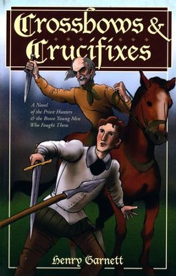 Crossbows and Crucifixes: A Novel of the Priest Hunters and the Brave Young Men Who Fought Them  -     By: Henry Garnett