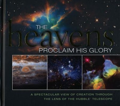 The Heavens Proclaim His Glory: A Spectacular View of Creation Through the Lens of the NASA Hubble Telescope  -