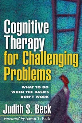 Cognitive Therapy for Challenging Problems: What to Do When the Basics Don't Work  -     By: Judith S. Beck