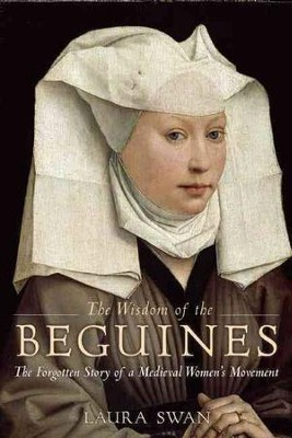 The Wisdom of the Beguines: The Forgotten Story of a Medieval Women's Movement  -     By: Laura Swan