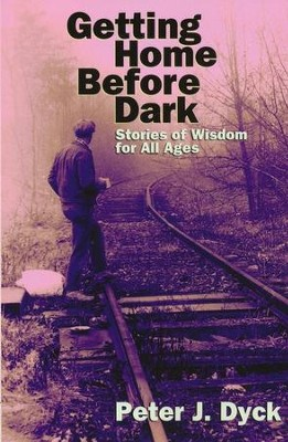Getting Home Before Dark: Stories of Wisdom for All Ages  -     By: Peter Dyck