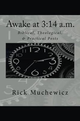 Awake at 3: 14 A.M.: Biblical, Theological, & Practical Posts  -     By: Rick Muchewicz