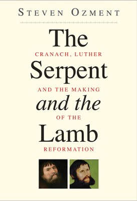 The Serpent and the Lamb: Cranach, Luther, and the Making of the Reformation  -     By: Steven Ozment