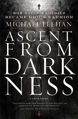 Ascent from Darkness: How Satan's Soldier Became God's Warrior - eBook  -     By: Michael Leehan