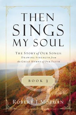 Then Sings My Soul Book 3: The Story of Our Songs: Drawing Strength from the Great Hymns of Our Faith - eBook  -     By: Robert Morgan