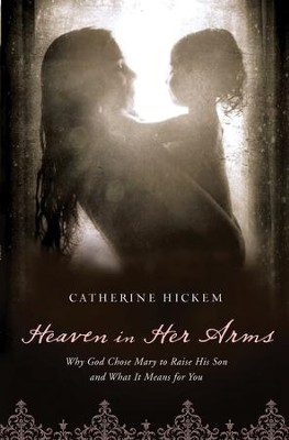 Heaven in Her Arms: Why God Chose Mary to Raise His Son and What It Means for You - eBook  -     By: Catherine Hickem