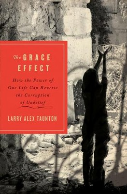 The Grace Effect: How the Power of One Life Can Reverse the Corruption of Unbelief - eBook  -     By: Larry Taunton