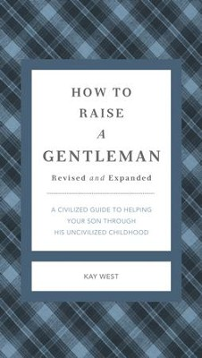 How to Raise a Gentleman: A Civilized Guide to Helping Your Son Through His Uncivilized Childhood - eBook  -     By: Kay West